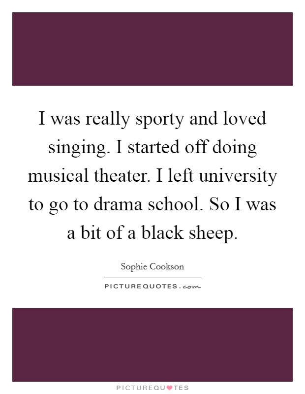 I was really sporty and loved singing. I started off doing musical theater. I left university to go to drama school. So I was a bit of a black sheep Picture Quote #1