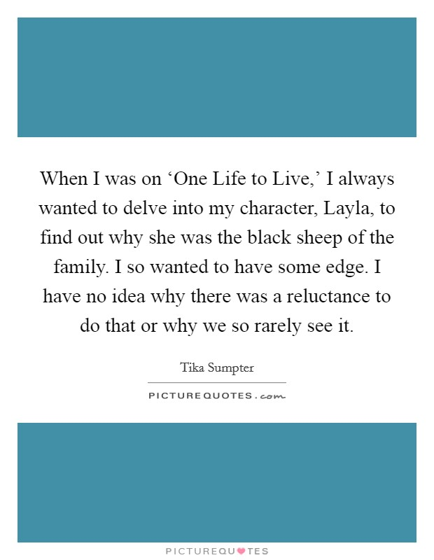 When I was on 'One Life to Live,' I always wanted to delve into my character, Layla, to find out why she was the black sheep of the family. I so wanted to have some edge. I have no idea why there was a reluctance to do that or why we so rarely see it Picture Quote #1