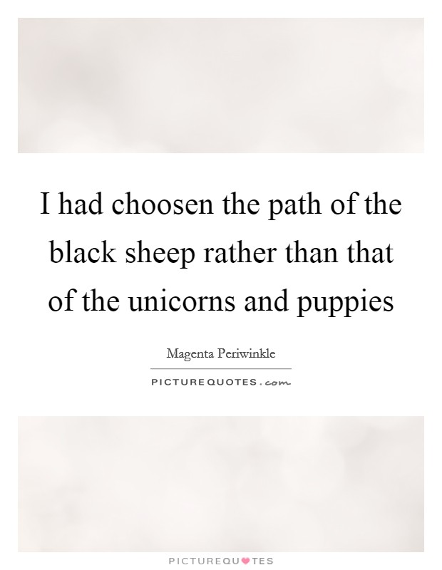 I had choosen the path of the black sheep rather than that of the unicorns and puppies Picture Quote #1