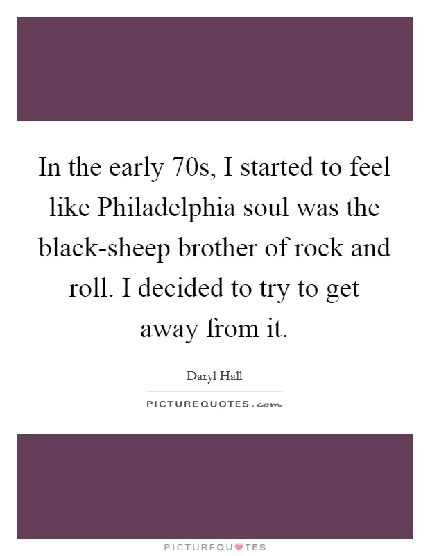 In the early  70s, I started to feel like Philadelphia soul was the black-sheep brother of rock and roll. I decided to try to get away from it Picture Quote #1