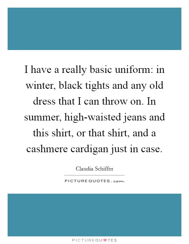 I have a really basic uniform: in winter, black tights and any old dress that I can throw on. In summer, high-waisted jeans and this shirt, or that shirt, and a cashmere cardigan just in case Picture Quote #1