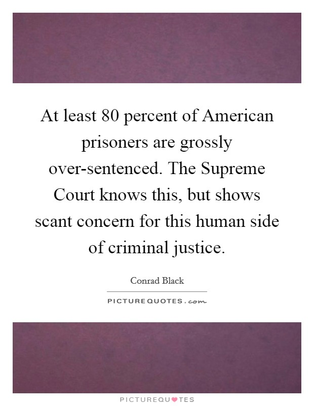 At least 80 percent of American prisoners are grossly over-sentenced. The Supreme Court knows this, but shows scant concern for this human side of criminal justice Picture Quote #1