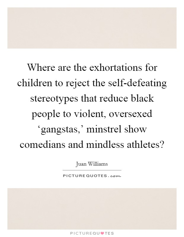 Where are the exhortations for children to reject the self-defeating stereotypes that reduce black people to violent, oversexed 'gangstas,' minstrel show comedians and mindless athletes? Picture Quote #1