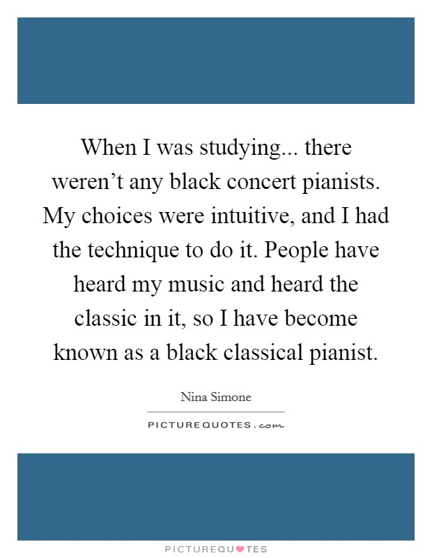 When I was studying... there weren't any black concert pianists. My choices were intuitive, and I had the technique to do it. People have heard my music and heard the classic in it, so I have become known as a black classical pianist Picture Quote #1