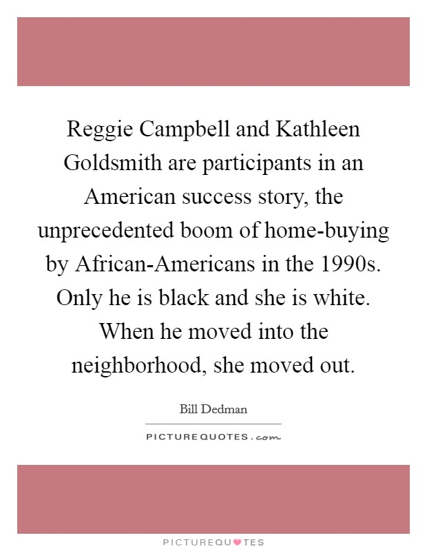 Reggie Campbell and Kathleen Goldsmith are participants in an American success story, the unprecedented boom of home-buying by African-Americans in the 1990s. Only he is black and she is white. When he moved into the neighborhood, she moved out Picture Quote #1
