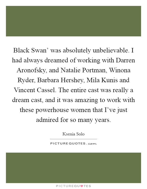 Black Swan' was absolutely unbelievable. I had always dreamed of working with Darren Aronofsky, and Natalie Portman, Winona Ryder, Barbara Hershey, Mila Kunis and Vincent Cassel. The entire cast was really a dream cast, and it was amazing to work with these powerhouse women that I've just admired for so many years Picture Quote #1