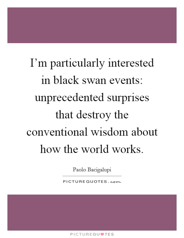 I'm particularly interested in black swan events: unprecedented surprises that destroy the conventional wisdom about how the world works Picture Quote #1