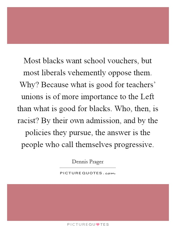 Most blacks want school vouchers, but most liberals vehemently oppose them. Why? Because what is good for teachers' unions is of more importance to the Left than what is good for blacks. Who, then, is racist? By their own admission, and by the policies they pursue, the answer is the people who call themselves progressive Picture Quote #1