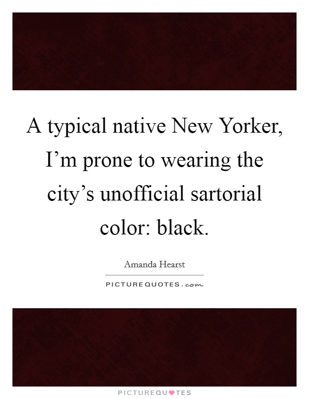A typical native New Yorker, I'm prone to wearing the city's unofficial sartorial color: black Picture Quote #1