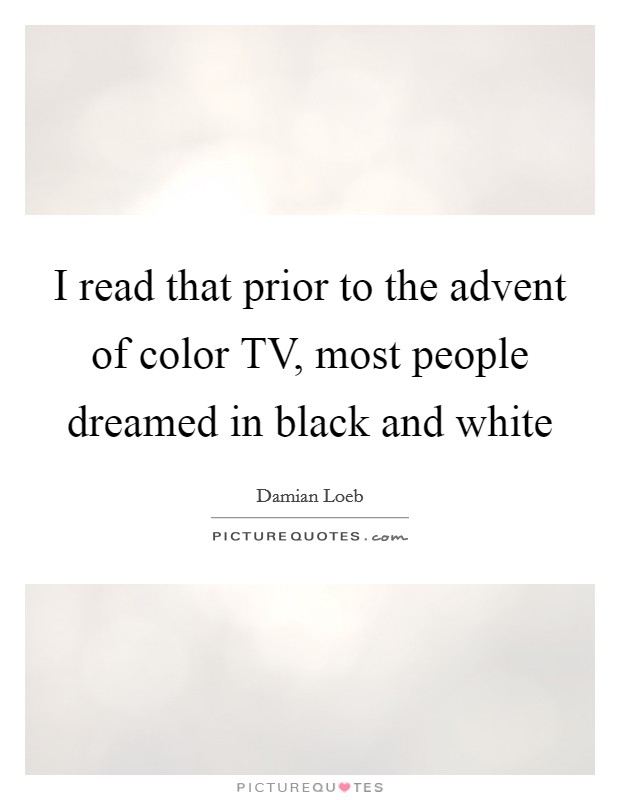 I read that prior to the advent of color TV, most people dreamed in black and white Picture Quote #1