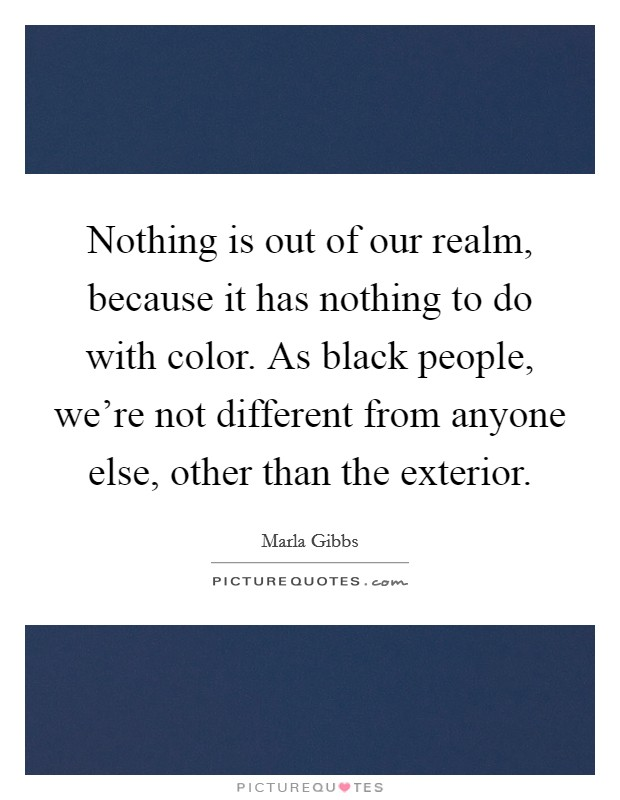 Nothing is out of our realm, because it has nothing to do with color. As black people, we're not different from anyone else, other than the exterior Picture Quote #1