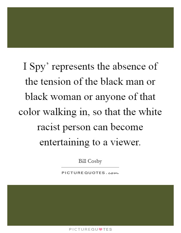 I Spy' represents the absence of the tension of the black man or black woman or anyone of that color walking in, so that the white racist person can become entertaining to a viewer Picture Quote #1