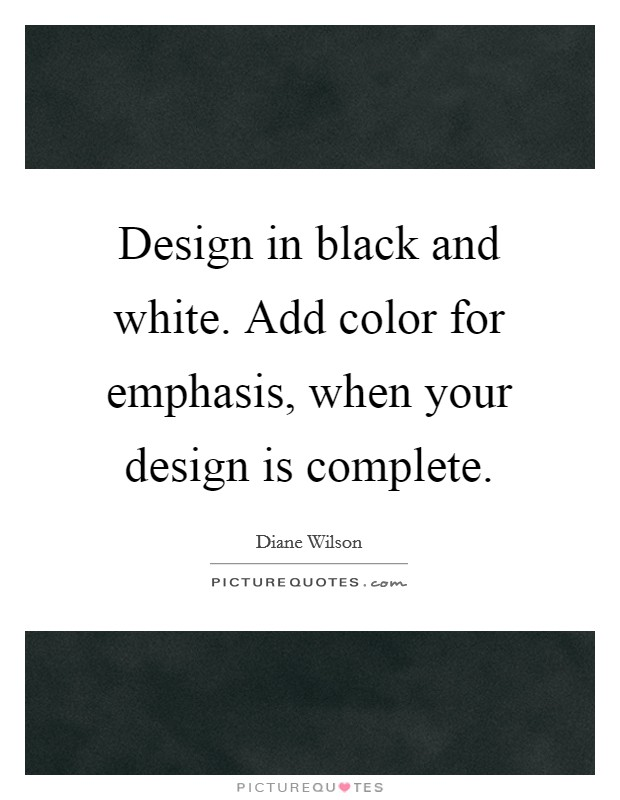 design in black and white add color for emphasis when your