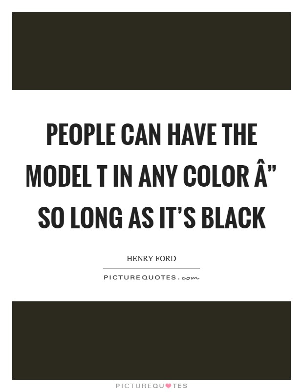 "People can have the Model T in any color "" so long as it's black Picture Quote #1"