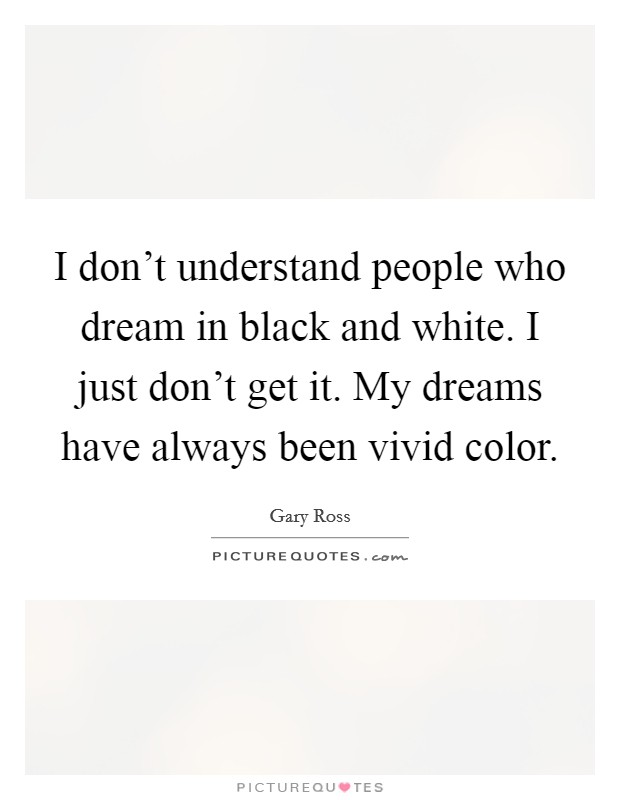 I don't understand people who dream in black and white. I just don't get it. My dreams have always been vivid color Picture Quote #1
