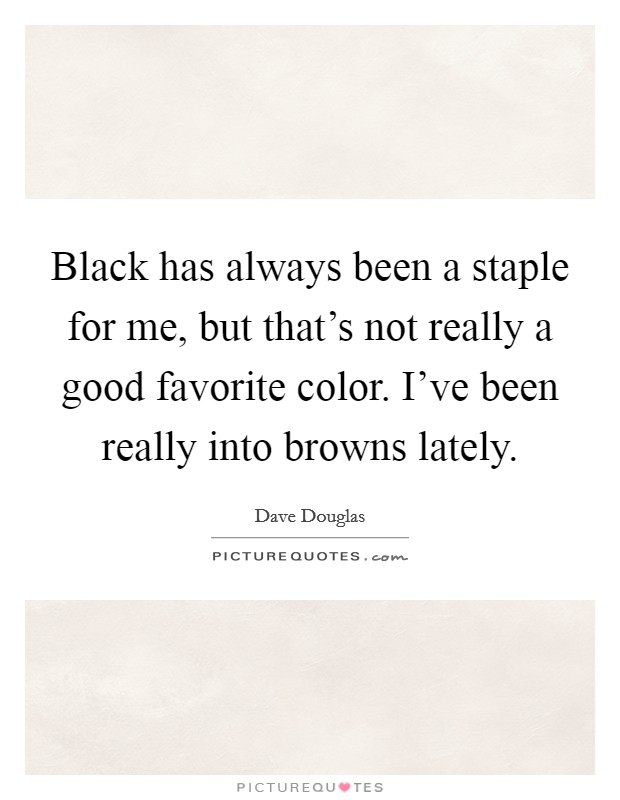 Black has always been a staple for me, but that's not really a good favorite color. I've been really into browns lately Picture Quote #1