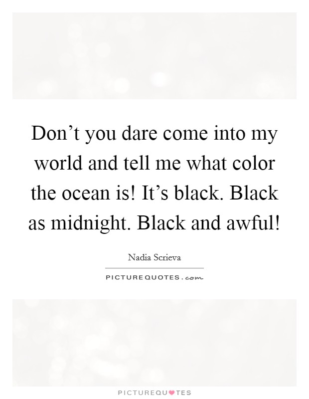 Don't you dare come into my world and tell me what color the ocean is! It's black. Black as midnight. Black and awful! Picture Quote #1