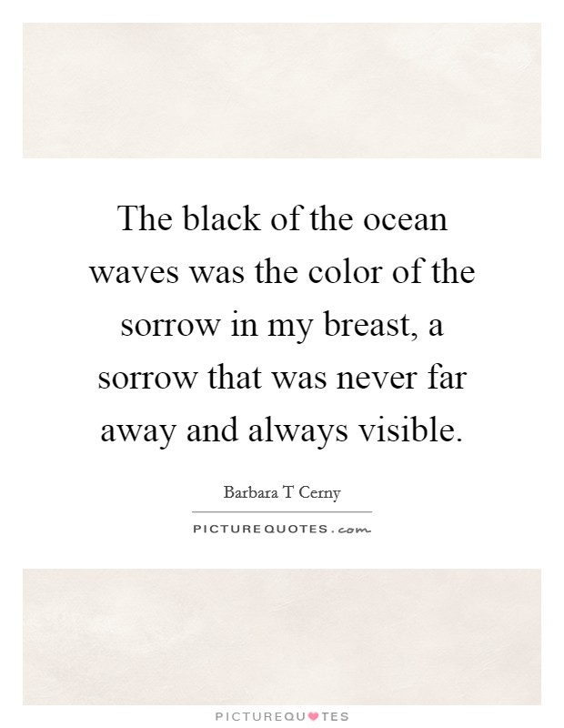 The black of the ocean waves was the color of the sorrow in my breast, a sorrow that was never far away and always visible Picture Quote #1