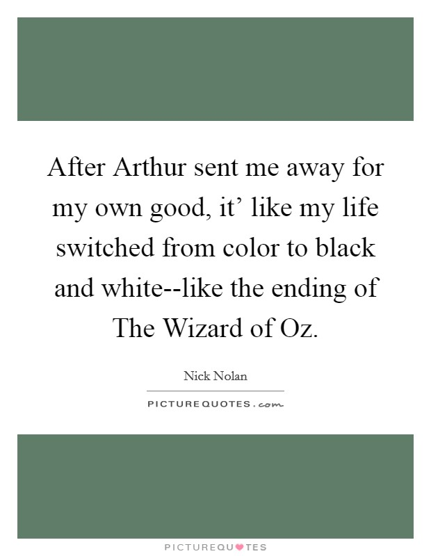After Arthur sent me away for my own good, it' like my life switched from color to black and white--like the ending of The Wizard of Oz Picture Quote #1