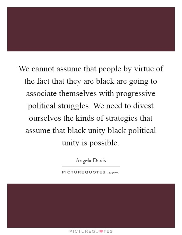 We cannot assume that people by virtue of the fact that they are black are going to associate themselves with progressive political struggles. We need to divest ourselves the kinds of strategies that assume that black unity black political unity is possible Picture Quote #1