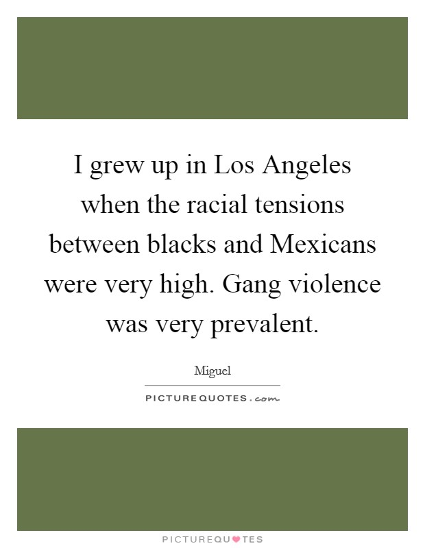 I grew up in Los Angeles when the racial tensions between blacks and Mexicans were very high. Gang violence was very prevalent Picture Quote #1