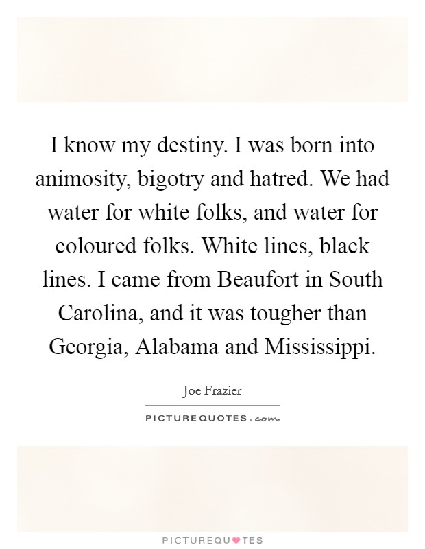 I know my destiny. I was born into animosity, bigotry and hatred. We had water for white folks, and water for coloured folks. White lines, black lines. I came from Beaufort in South Carolina, and it was tougher than Georgia, Alabama and Mississippi Picture Quote #1
