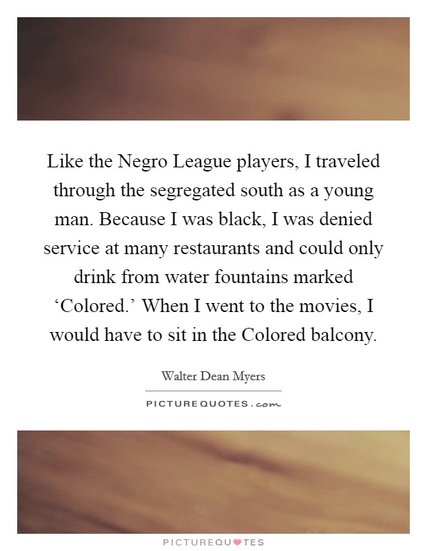 Like the Negro League players, I traveled through the segregated south as a young man. Because I was black, I was denied service at many restaurants and could only drink from water fountains marked 'Colored.' When I went to the movies, I would have to sit in the Colored balcony Picture Quote #1