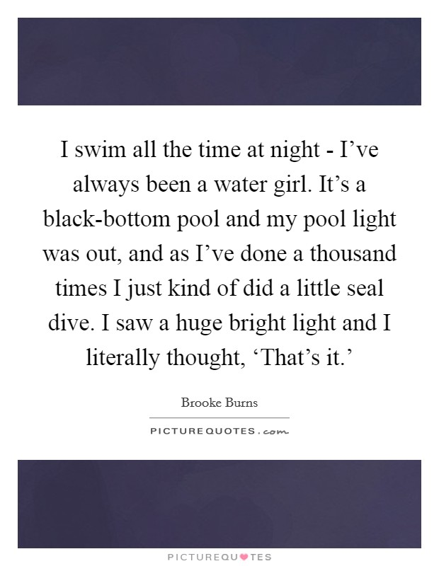 I swim all the time at night - I've always been a water girl. It's a black-bottom pool and my pool light was out, and as I've done a thousand times I just kind of did a little seal dive. I saw a huge bright light and I literally thought, 'That's it.' Picture Quote #1