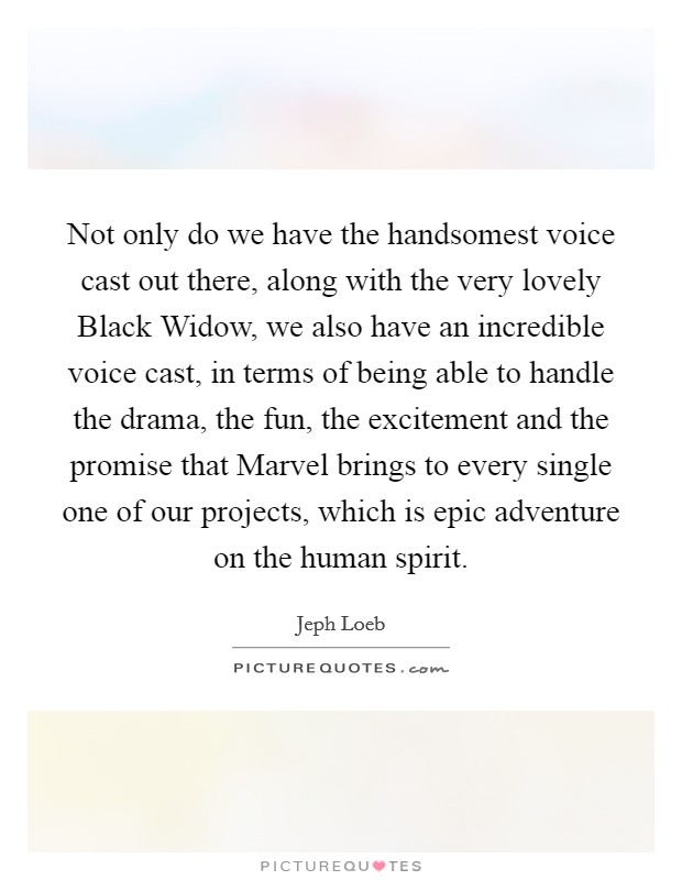 Not only do we have the handsomest voice cast out there, along with the very lovely Black Widow, we also have an incredible voice cast, in terms of being able to handle the drama, the fun, the excitement and the promise that Marvel brings to every single one of our projects, which is epic adventure on the human spirit Picture Quote #1
