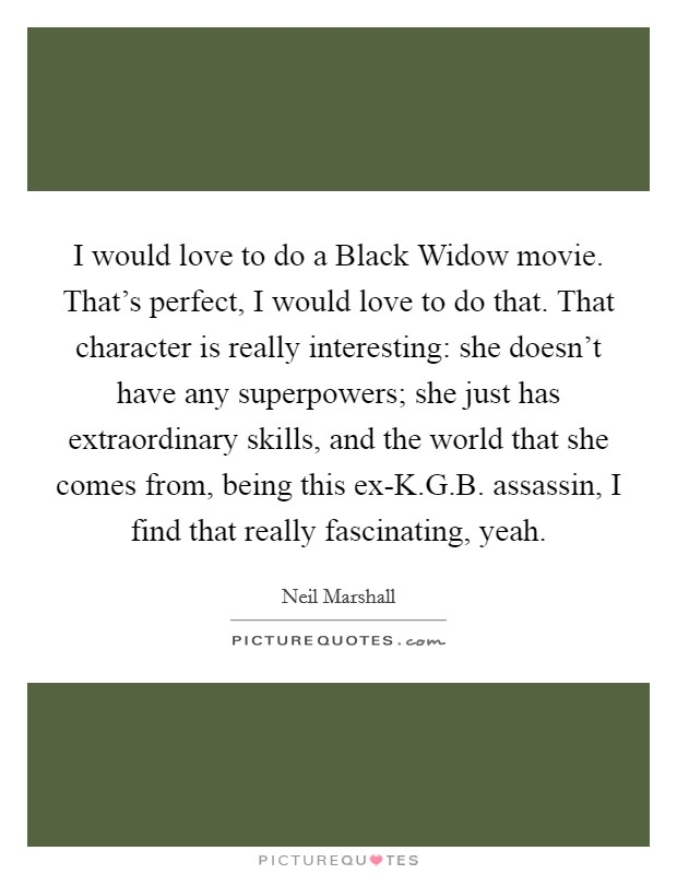 I would love to do a Black Widow movie. That's perfect, I would love to do that. That character is really interesting: she doesn't have any superpowers; she just has extraordinary skills, and the world that she comes from, being this ex-K.G.B. assassin, I find that really fascinating, yeah Picture Quote #1