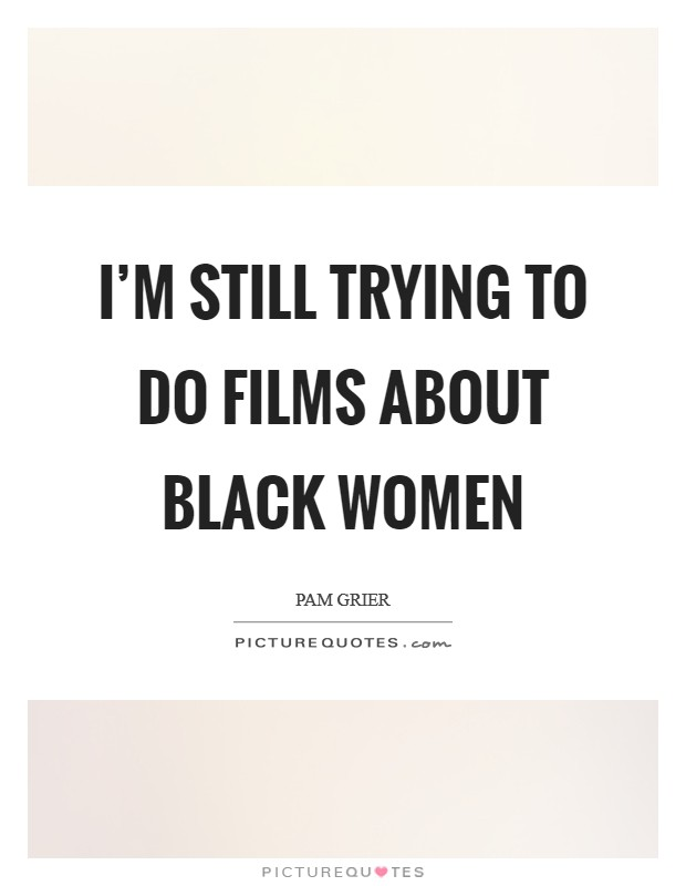 I'm still trying to do films about black women Picture Quote #1