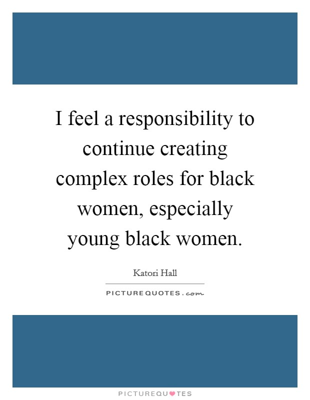 I feel a responsibility to continue creating complex roles for black women, especially young black women Picture Quote #1