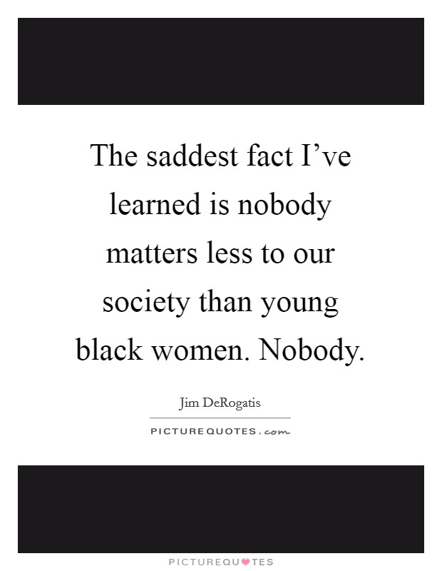 The saddest fact I've learned is nobody matters less to our society than young black women. Nobody Picture Quote #1