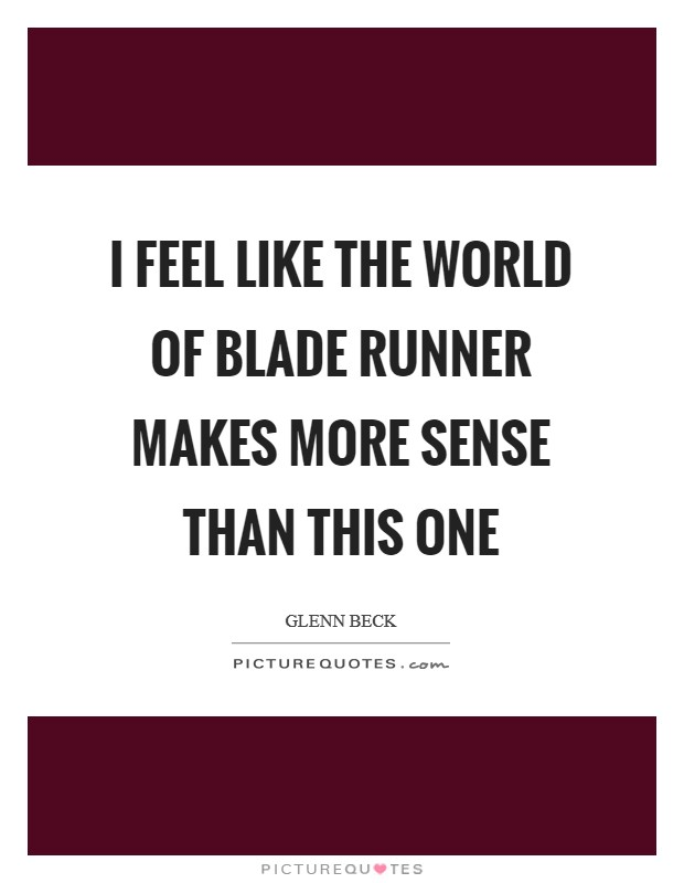 I feel like the world of Blade Runner makes more sense than this one Picture Quote #1