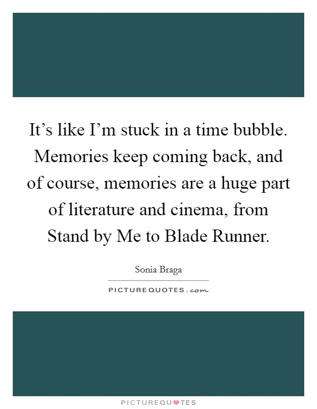 It's like I'm stuck in a time bubble. Memories keep coming back, and of course, memories are a huge part of literature and cinema, from Stand by Me to Blade Runner Picture Quote #1