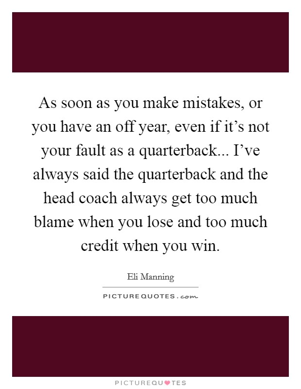 As soon as you make mistakes, or you have an off year, even if it's not your fault as a quarterback... I've always said the quarterback and the head coach always get too much blame when you lose and too much credit when you win. Picture Quote #1