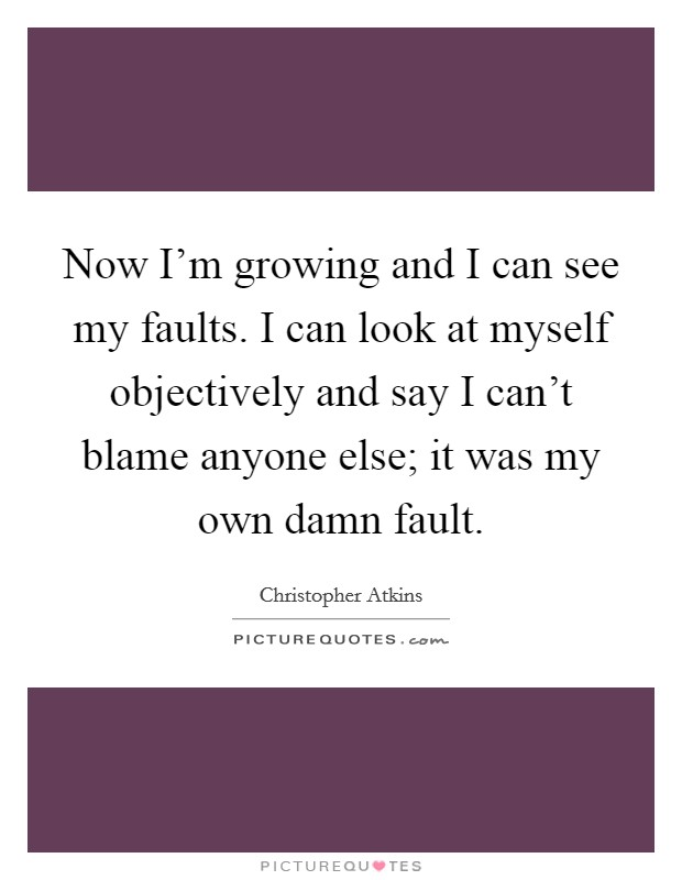 Now I'm growing and I can see my faults. I can look at myself objectively and say I can't blame anyone else; it was my own damn fault Picture Quote #1
