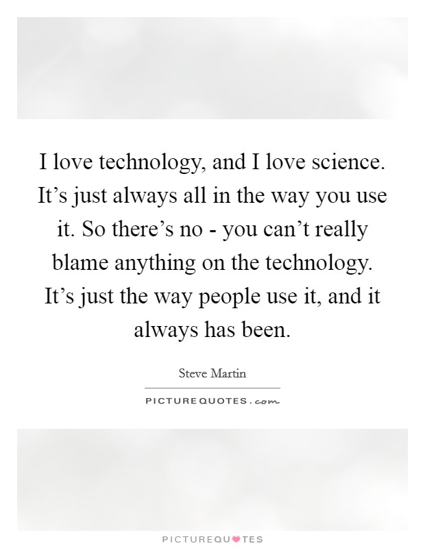 I love technology, and I love science. It's just always all in the way you use it. So there's no - you can't really blame anything on the technology. It's just the way people use it, and it always has been Picture Quote #1