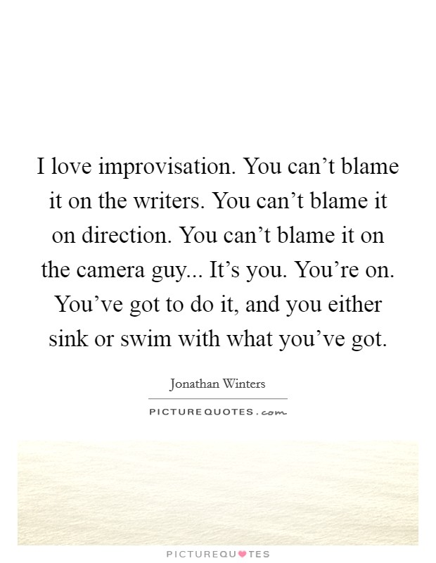 I love improvisation. You can't blame it on the writers. You can't blame it on direction. You can't blame it on the camera guy... It's you. You're on. You've got to do it, and you either sink or swim with what you've got Picture Quote #1