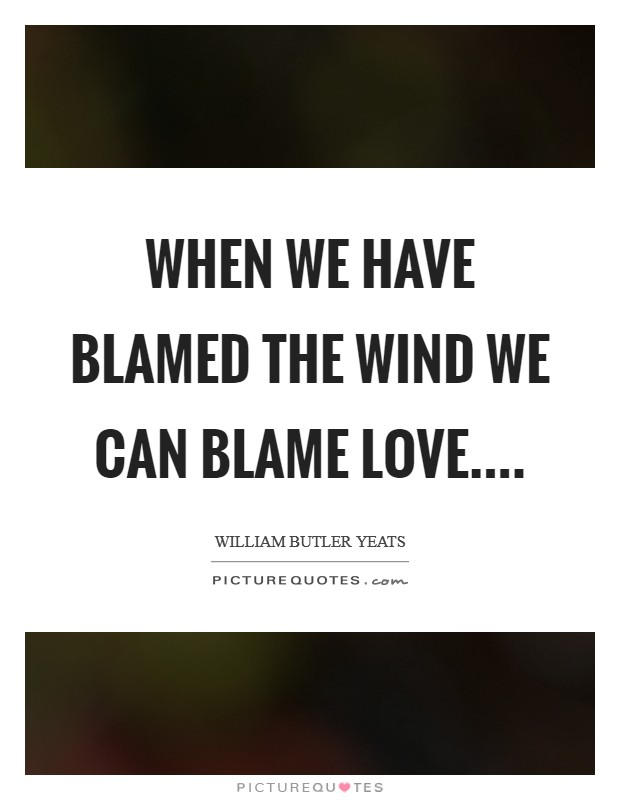 When we have blamed the wind we can blame love.... Picture Quote #1