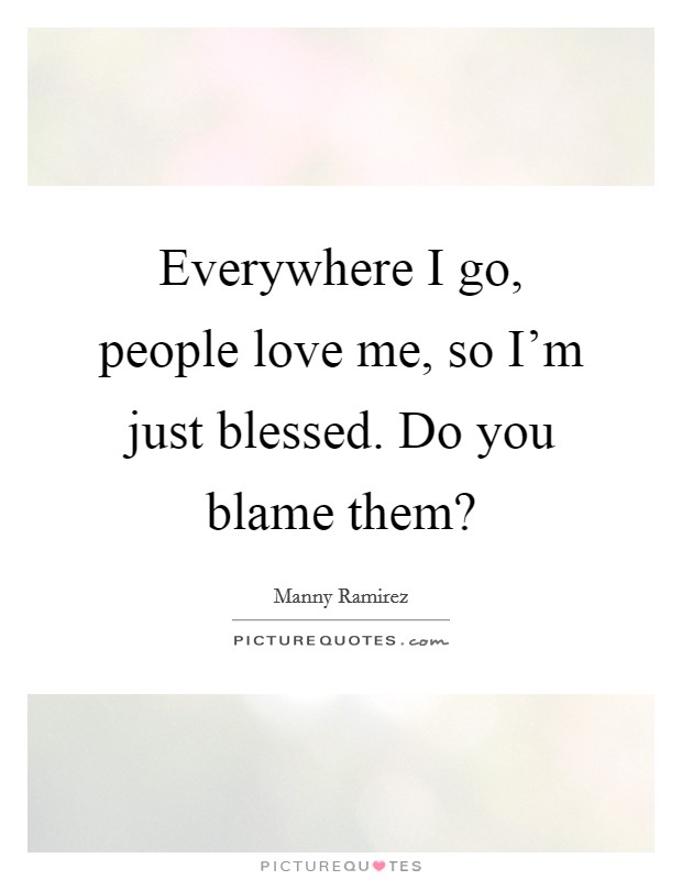 Everywhere I go, people love me, so I'm just blessed. Do you blame them? Picture Quote #1