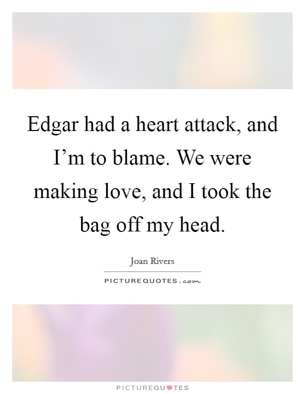 Edgar had a heart attack, and I'm to blame. We were making love, and I took the bag off my head Picture Quote #1