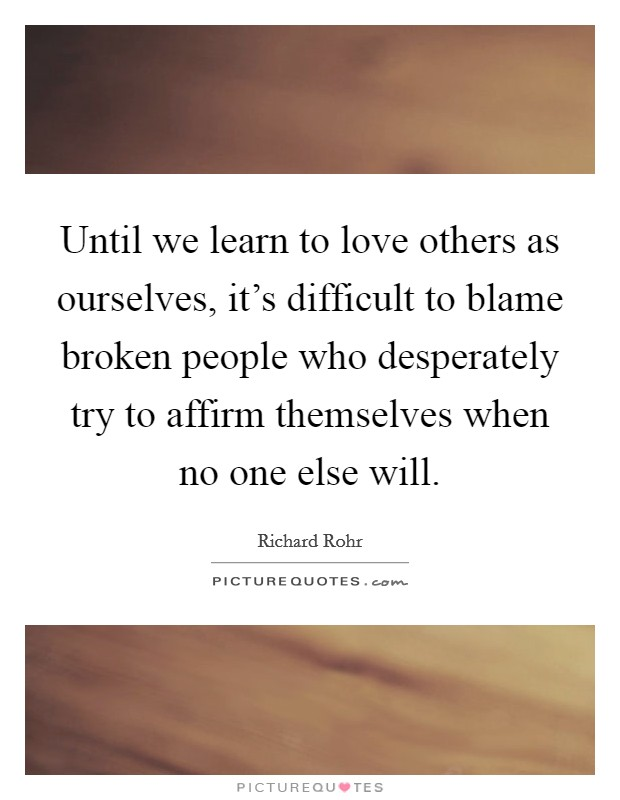 Until we learn to love others as ourselves, it's difficult to blame broken people who desperately try to affirm themselves when no one else will Picture Quote #1