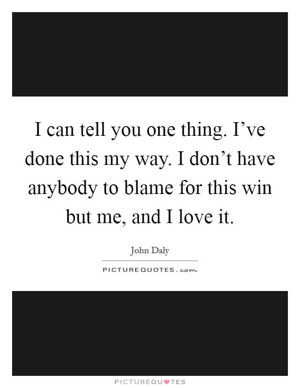I can tell you one thing. I've done this my way. I don't have anybody to blame for this win but me, and I love it. Picture Quote #1