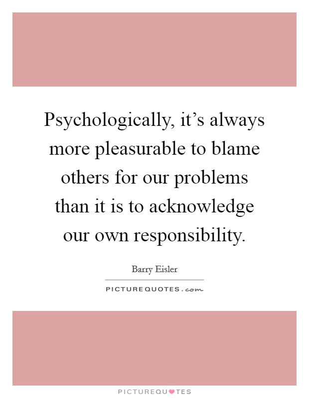 Psychologically, it's always more pleasurable to blame others for our problems than it is to acknowledge our own responsibility. Picture Quote #1