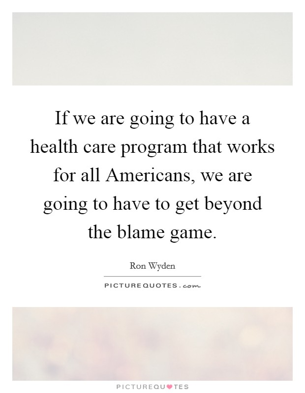 If we are going to have a health care program that works for all Americans, we are going to have to get beyond the blame game Picture Quote #1