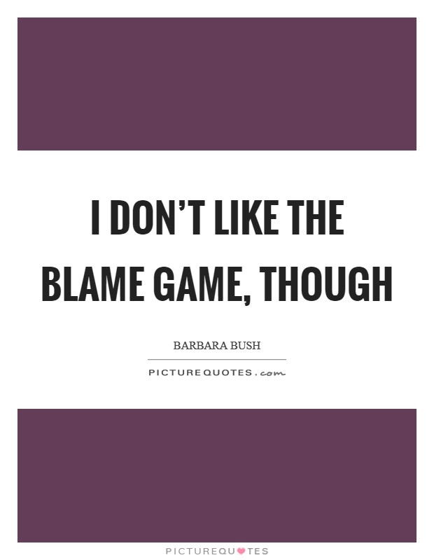 I don't like the blame game, though Picture Quote #1