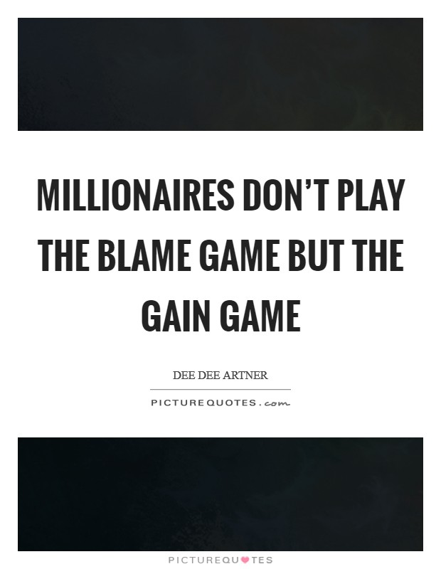 Millionaires don't play the blame game but the gain game Picture Quote #1
