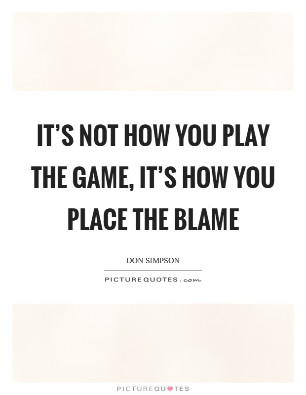 It's not how you play the game, it's how you place the blame Picture Quote #1
