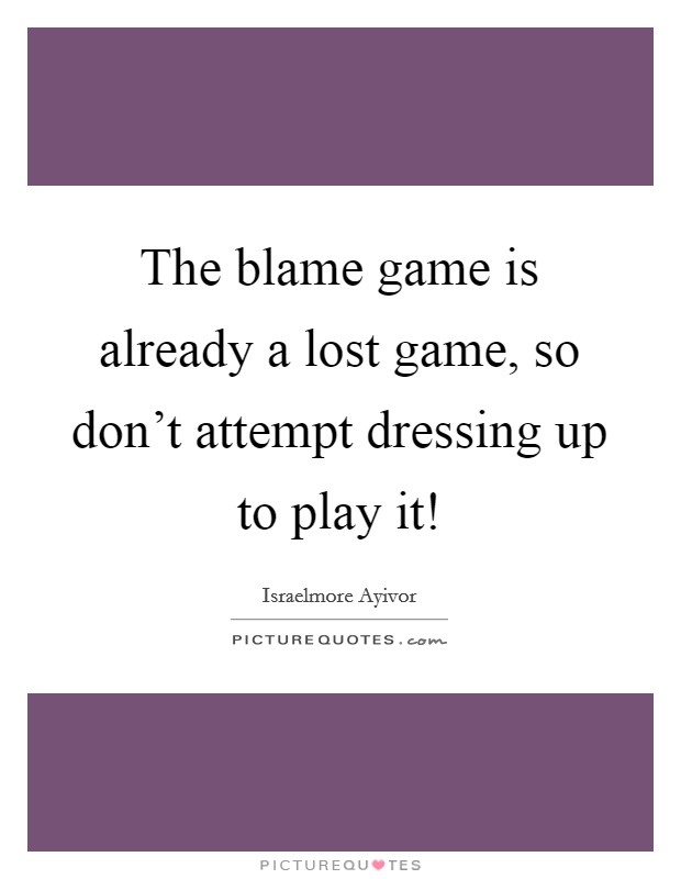 The blame game is already a lost game, so don't attempt dressing up to play it! Picture Quote #1